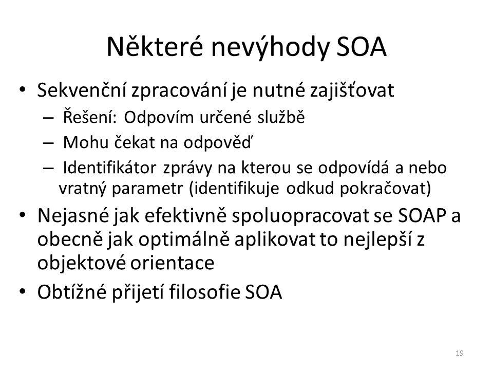 19 Některé nevýhody SOA Sekvenční zpracování je nutné zajišťovat – Řešení: Odpovím určené službě – Mohu čekat na odpověď – Identifikátor zprávy na kterou se odpovídá a nebo vratný parametr (identifikuje odkud pokračovat) Nejasné jak efektivně spoluopracovat se SOAP a obecně jak optimálně aplikovat to nejlepší z objektové orientace Obtížné přijetí filosofie SOA