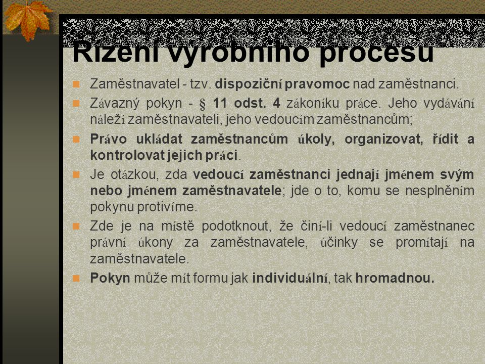 Řízení výrobního procesu Zaměstnavatel - tzv. dispozičn í pravomoc nad zaměstnanci. Z á vazný pokyn - § 11 odst. 4 z á kon í ku pr á ce. Jeho vyd á v