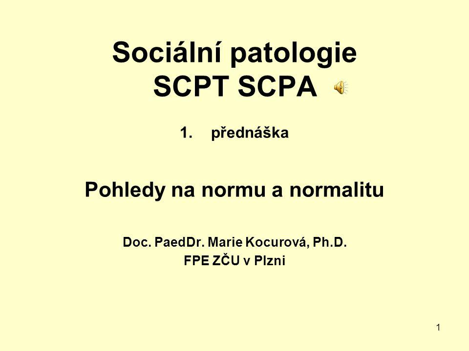1 Sociální patologie SCPT SCPA 1.přednáška Pohledy na normu a normalitu Doc. PaedDr. Marie Kocurová, Ph.D. FPE ZČU v Plzni