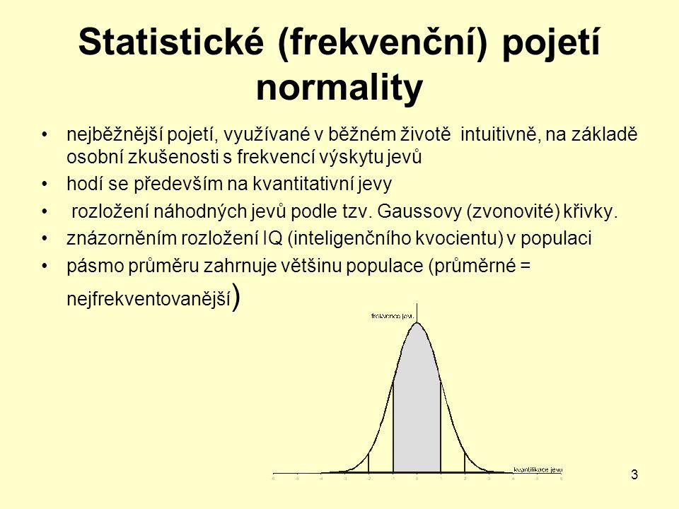 3 Statistické (frekvenční) pojetí normality nejběžnější pojetí, využívané v běžném životě intuitivně, na základě osobní zkušenosti s frekvencí výskytu