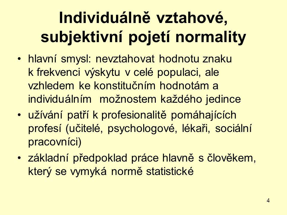 4 Individuálně vztahové, subjektivní pojetí normality hlavní smysl: nevztahovat hodnotu znaku k frekvenci výskytu v celé populaci, ale vzhledem ke kon