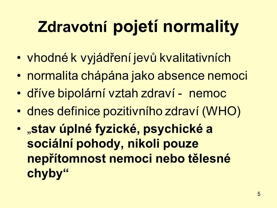 5 Zdravotní pojetí normality vhodné k vyjádření jevů kvalitativních normalita chápána jako absence nemoci dříve bipolární vztah zdraví - nemoc dnes de