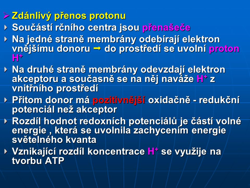  Zdánlivý přenos protonu Součástí rčního centra jsou přenašeče Na jedné straně membrány odebírají elektron vnějšímu donoru  do prostředí se uvolní proton H + Na druhé straně membrány odevzdají elektron akceptoru a současně se na něj naváže H + z vnitřního prostředí Přitom donor má pozitivnější oxidačně - redukční potenciál než akceptor Rozdíl hodnot redoxních potenciálů je částí volné energie, která se uvolnila zachycením energie světelného kvanta Vznikající rozdíl koncentrace H + se využije na tvorbu ATP