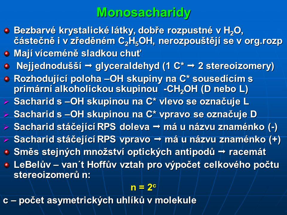 Monosacharidy Bezbarvé krystalické látky, dobře rozpustné v H 2 O, částečně i v zředěném C 2 H 5 OH, nerozpouštějí se v org.rozp Mají víceméně sladkou chuť Nejjednodušší  glyceraldehyd (1 C*  2 stereoizomery) Nejjednodušší  glyceraldehyd (1 C*  2 stereoizomery) Rozhodující poloha –OH skupiny na C* sousedícím s primární alkoholickou skupinou -CH 2 OH (D nebo L)  Sacharid s –OH skupinou na C* vlevo se označuje L  Sacharid s –OH skupinou na C* vpravo se označuje D  Sacharid stáčející RPS doleva  má u názvu znaménko (-)  Sacharid stáčející RPS vpravo  má u názvu znaménko (+) Směs stejných množství optických antipodů  racemát LeBelův – van´t Hoffův vztah pro výpočet celkového počtu stereoizomerů n: n = 2 c c – počet asymetrických uhlíků v molekule