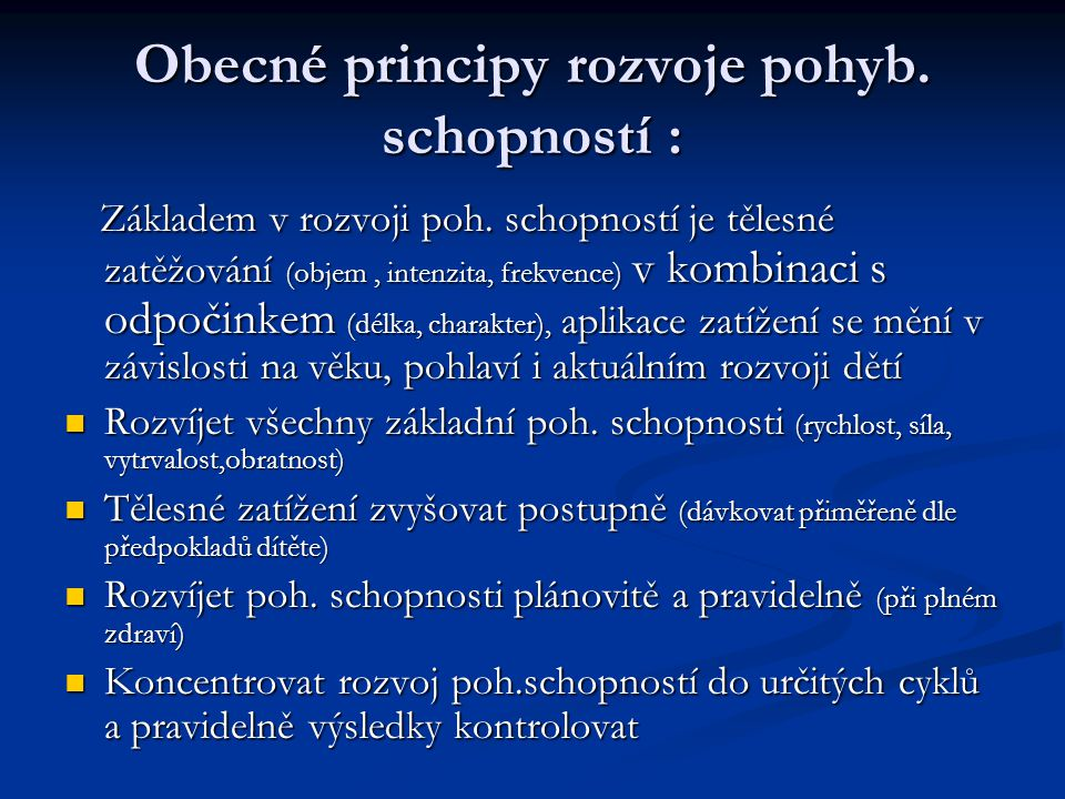 Obecné principy rozvoje pohyb. schopností : Základem v rozvoji poh. schopností je tělesné zatěžování (objem, intenzita, frekvence) v kombinaci s odpoč