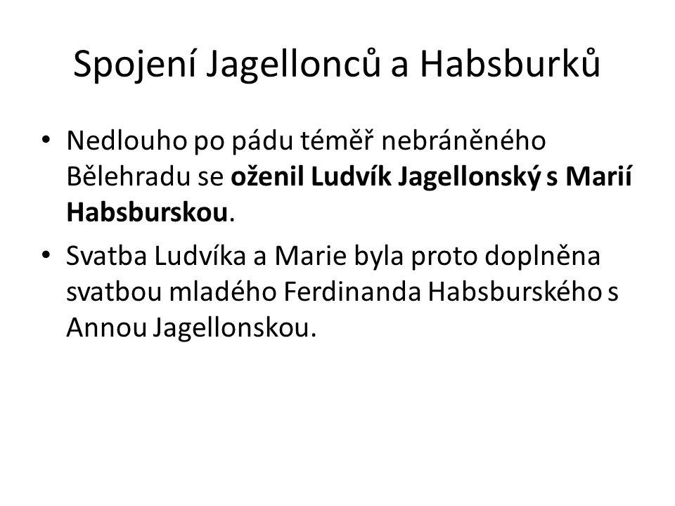 Spojení Jagellonců a Habsburků Nedlouho po pádu téměř nebráněného Bělehradu se oženil Ludvík Jagellonský s Marií Habsburskou. Svatba Ludvíka a Marie b