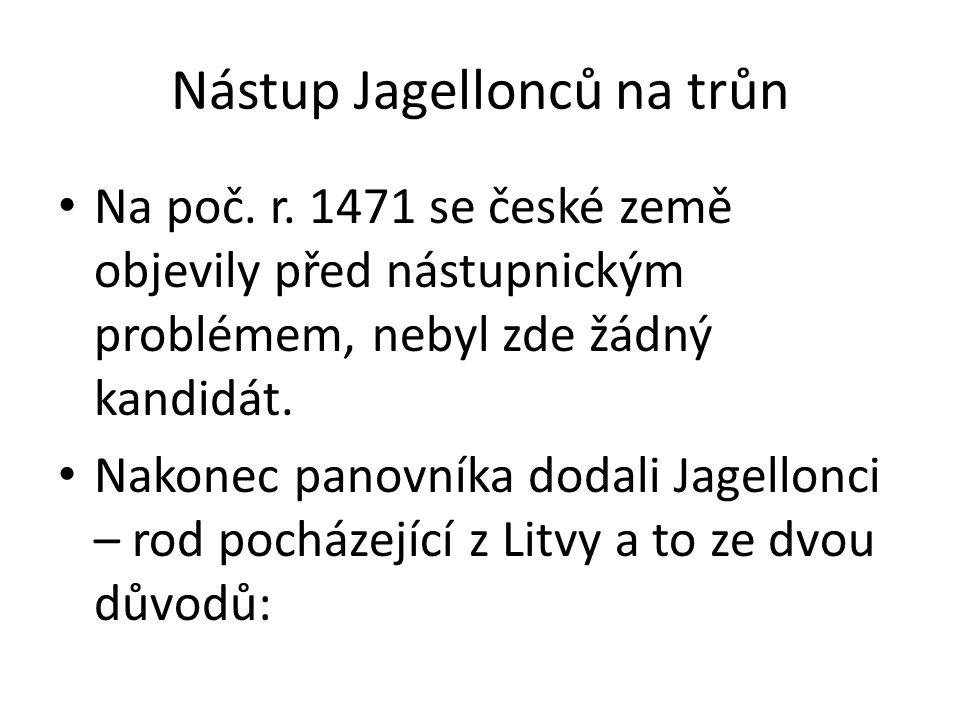 Nástup Jagellonců na trůn Na poč. r. 1471 se české země objevily před nástupnickým problémem, nebyl zde žádný kandidát. Nakonec panovníka dodali Jagel