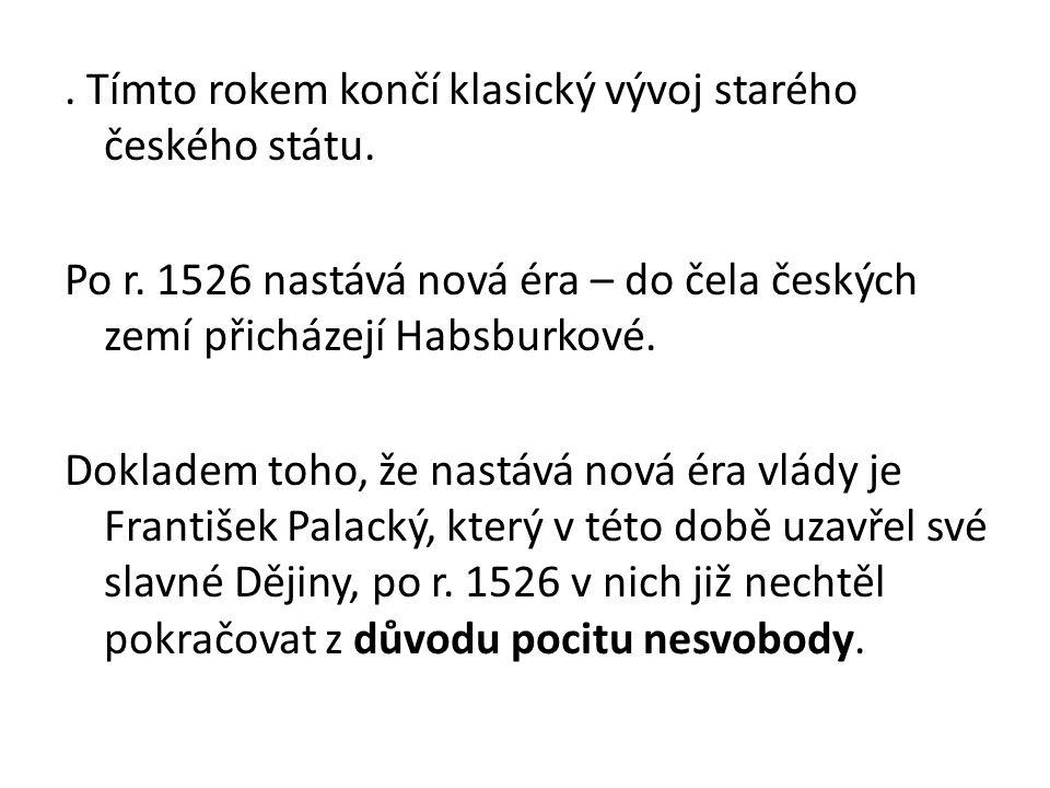 . Tímto rokem končí klasický vývoj starého českého státu. Po r. 1526 nastává nová éra – do čela českých zemí přicházejí Habsburkové. Dokladem toho, že