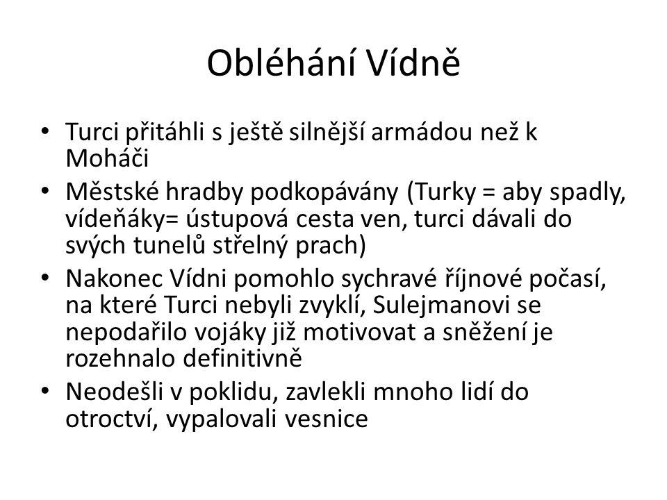 Obléhání Vídně Turci přitáhli s ještě silnější armádou než k Moháči Městské hradby podkopávány (Turky = aby spadly, vídeňáky= ústupová cesta ven, turc