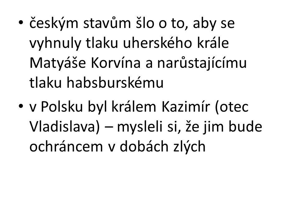 českým stavům šlo o to, aby se vyhnuly tlaku uherského krále Matyáše Korvína a narůstajícímu tlaku habsburskému v Polsku byl králem Kazimír (otec Vlad