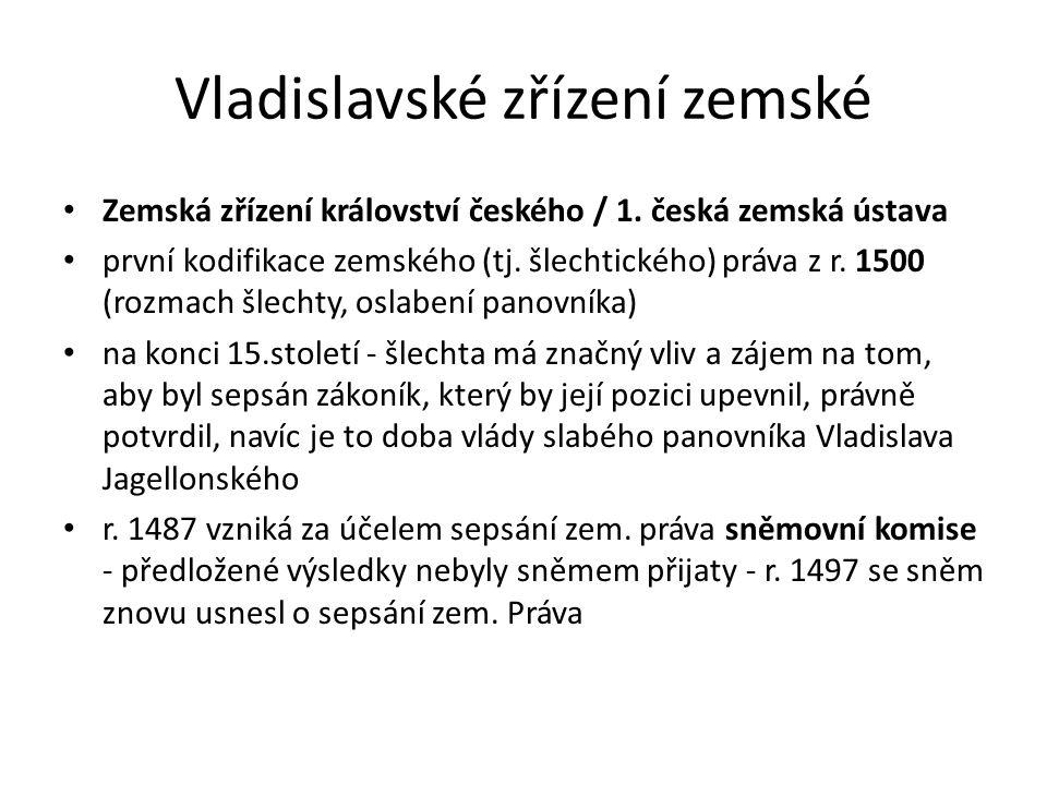Vladislavské zřízení zemské Zemská zřízení království českého / 1. česká zemská ústava první kodifikace zemského (tj. šlechtického) práva z r. 1500 (r