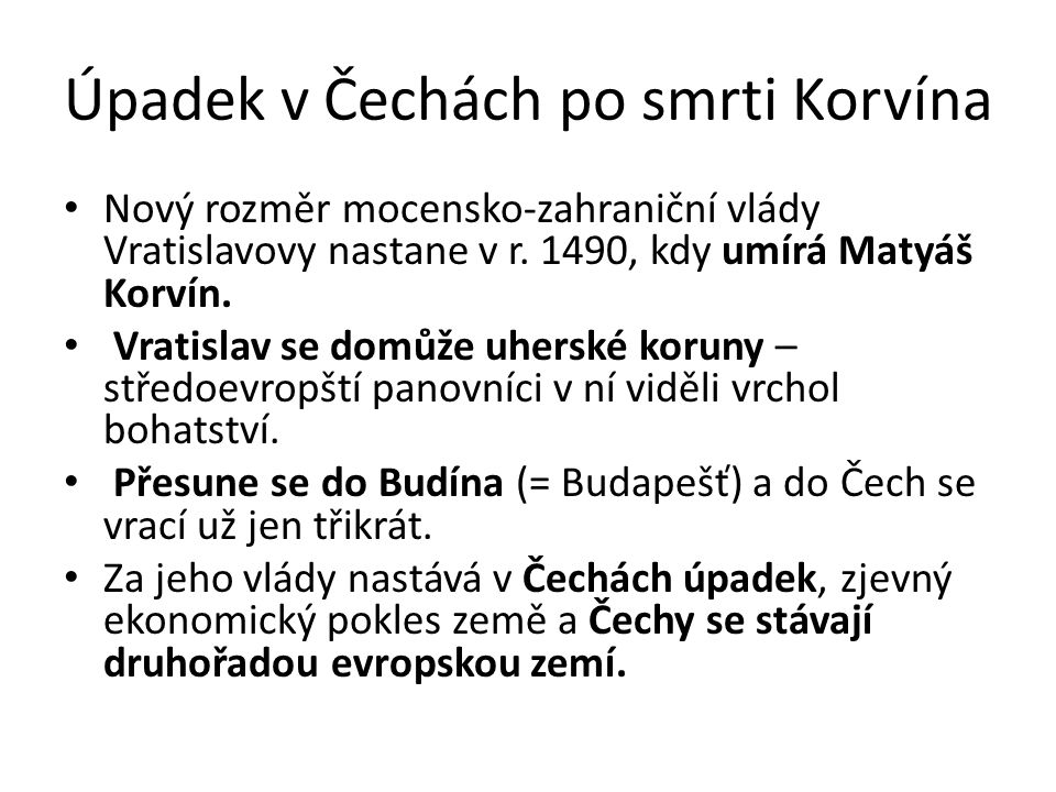 Úpadek v Čechách po smrti Korvína Nový rozměr mocensko-zahraniční vlády Vratislavovy nastane v r. 1490, kdy umírá Matyáš Korvín. Vratislav se domůže u