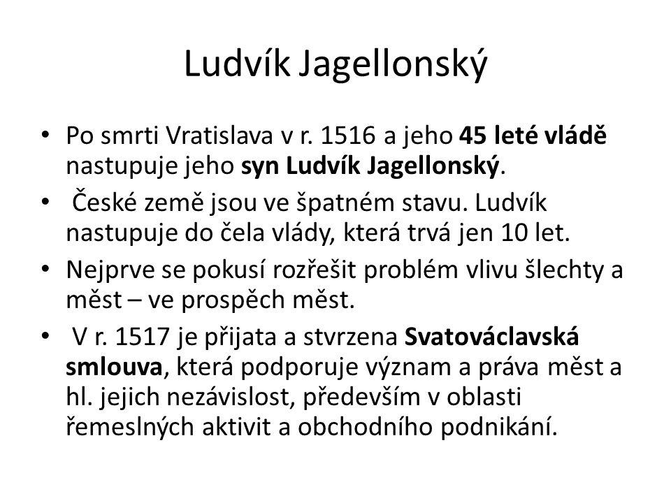 Ludvík Jagellonský Po smrti Vratislava v r. 1516 a jeho 45 leté vládě nastupuje jeho syn Ludvík Jagellonský. České země jsou ve špatném stavu. Ludvík