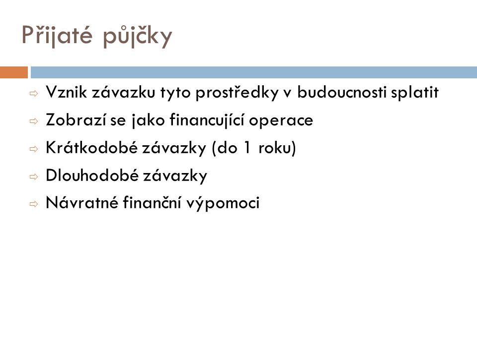 Přijaté půjčky  Vznik závazku tyto prostředky v budoucnosti splatit  Zobrazí se jako financující operace  Krátkodobé závazky (do 1 roku)  Dlouhodobé závazky  Návratné finanční výpomoci