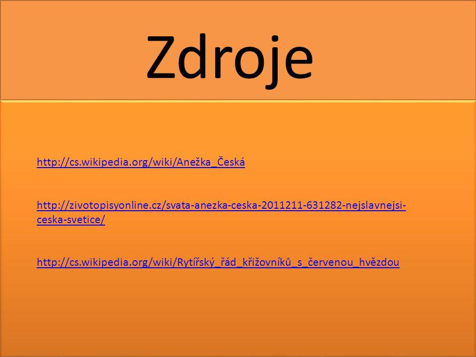 http://cs.wikipedia.org/wiki/Anežka_Česká http://zivotopisyonline.cz/svata-anezka-ceska-2011211-631282-nejslavnejsi- ceska-svetice/ http://cs.wikipedia.org/wiki/Rytířský_řád_křižovníků_s_červenou_hvězdou Zdroje