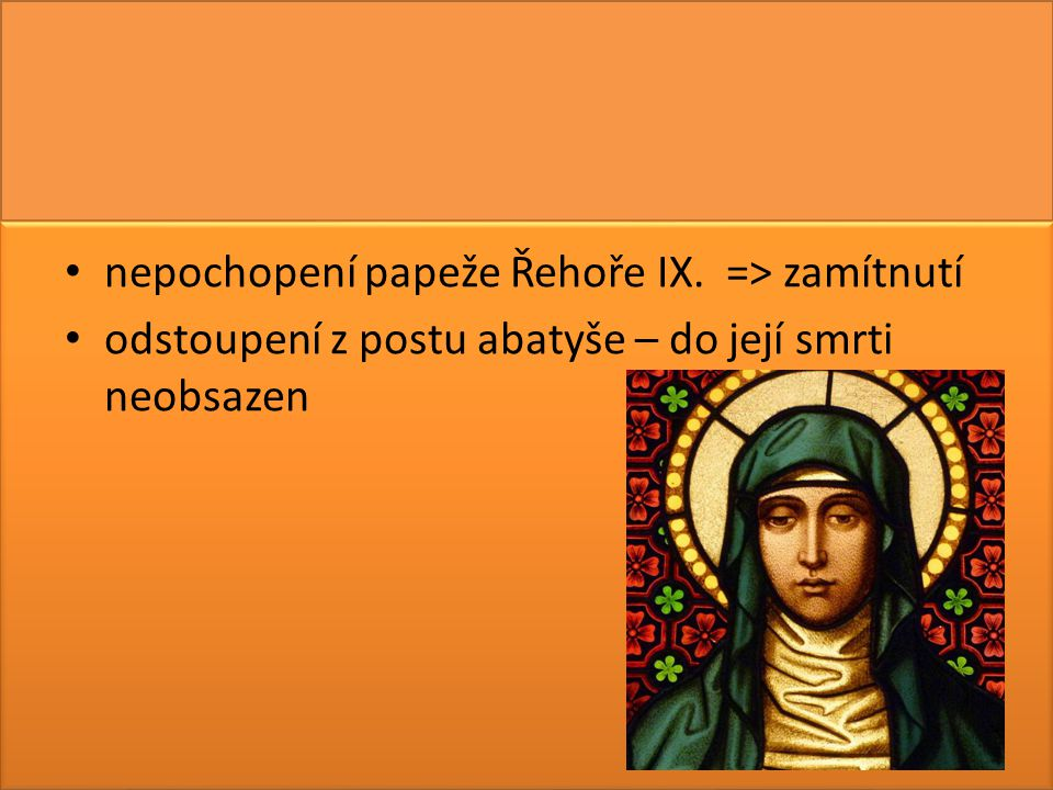 nepochopení papeže Řehoře IX. => zamítnutí odstoupení z postu abatyše – do její smrti neobsazen