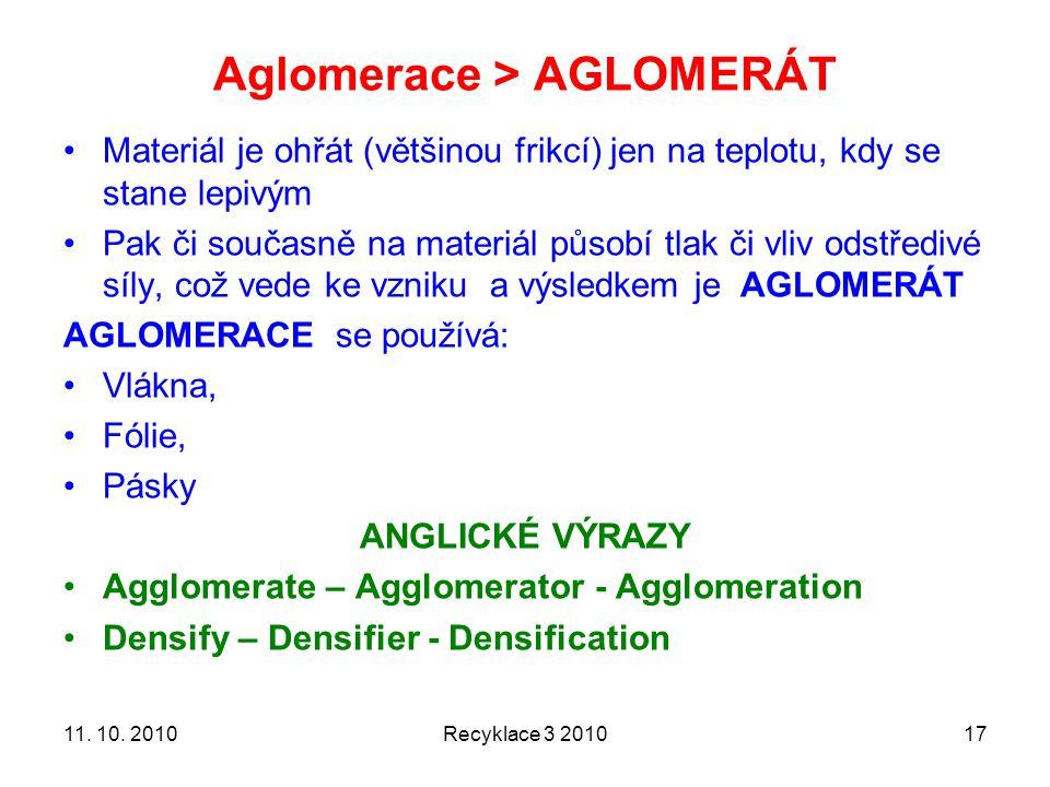 Aglomerace > AGLOMERÁT Materiál je ohřát (většinou frikcí) jen na teplotu, kdy se stane lepivým Pak či současně na materiál působí tlak či vliv odstředivé síly, což vede ke vzniku a výsledkem je AGLOMERÁT AGLOMERACE se používá: Vlákna, Fólie, Pásky ANGLICKÉ VÝRAZY Agglomerate – Agglomerator - Agglomeration Densify – Densifier - Densification Recyklace 3 20101711.