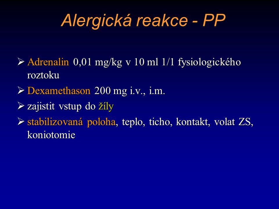 Alergická reakce - PP  Adrenalin 0,01 mg/kg v 10 ml 1/1 fysiologického roztoku  Dexamethason 200 mg i.v., i.m.  zajistit vstup do žíly  stabilizov