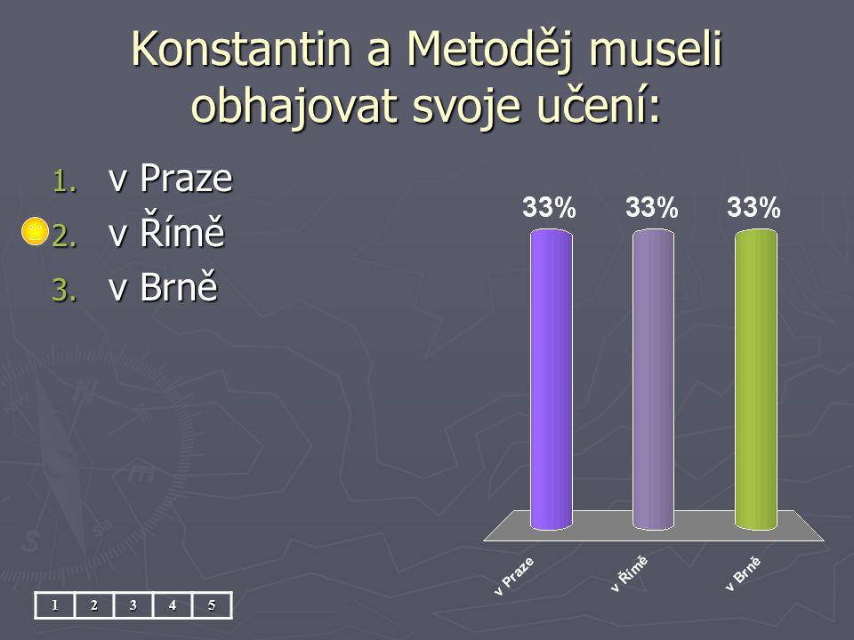 Konstantin a Metoděj museli obhajovat svoje učení: 12345 1. v Praze 2. v Římě 3. v Brně