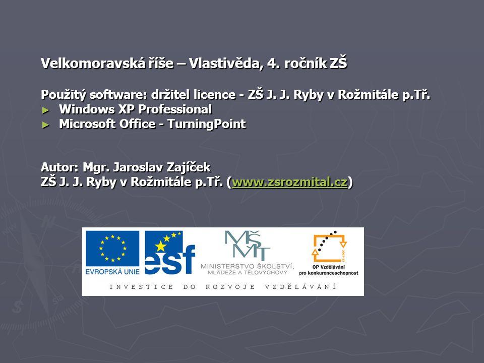 Velkomoravská říše – Vlastivěda, 4. ročník ZŠ Použitý software: držitel licence - ZŠ J. J. Ryby v Rožmitále p.Tř. ► Windows XP Professional ► Microsof