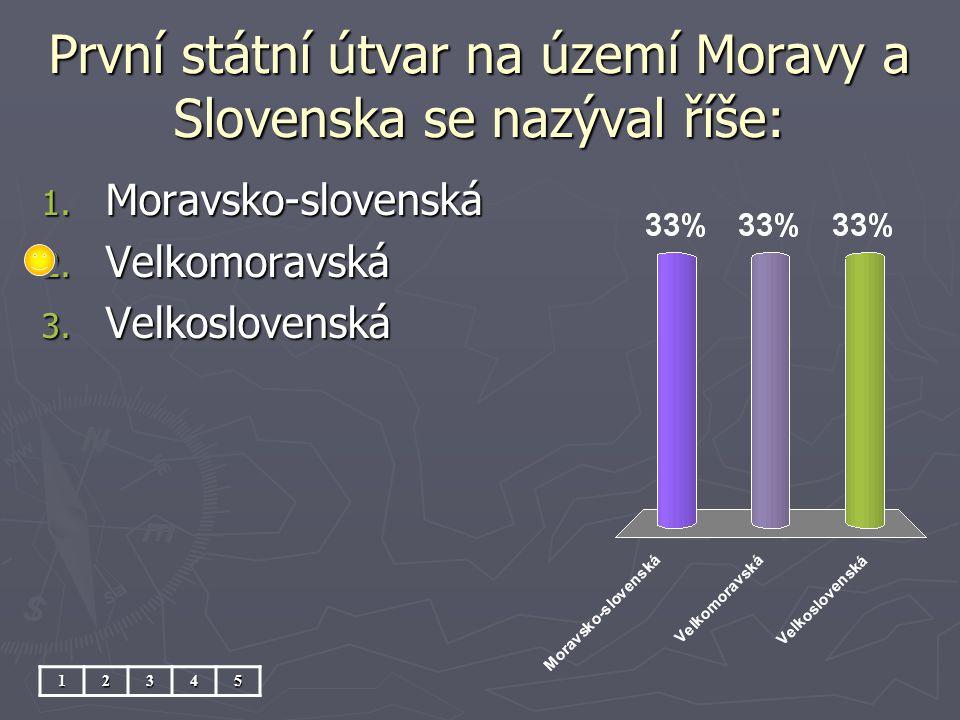 První státní útvar na území Moravy a Slovenska se nazýval říše: 1. Moravsko-slovenská 2. Velkomoravská 3. Velkoslovenská 12345