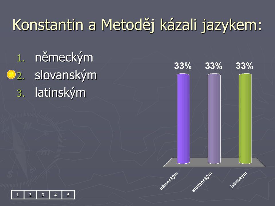Konstantin a Metoděj kázali jazykem: 12345 1. německým 2. slovanským 3. latinským