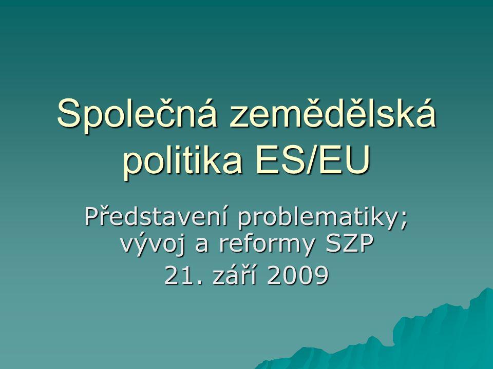 Společná zemědělská politika ES/EU Představení problematiky; vývoj a reformy SZP 21. září 2009