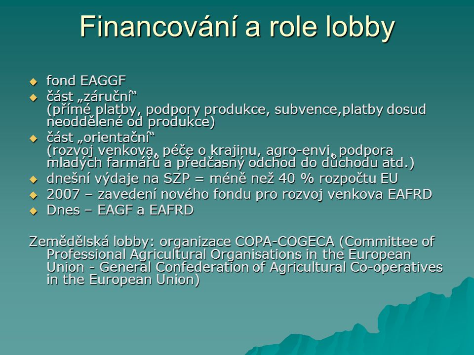 """Financování a role lobby  fond EAGGF  část """"záruční (přímé platby, podpory produkce, subvence,platby dosud neoddělené od produkce)  část """"orientační (rozvoj venkova, péče o krajinu, agro-envi, podpora mladých farmářů a předčasný odchod do důchodu atd.)  dnešní výdaje na SZP = méně než 40 % rozpočtu EU  2007 – zavedení nového fondu pro rozvoj venkova EAFRD  Dnes – EAGF a EAFRD Zemědělská lobby: organizace COPA-COGECA (Committee of Professional Agricultural Organisations in the European Union - General Confederation of Agricultural Co-operatives in the European Union)"""
