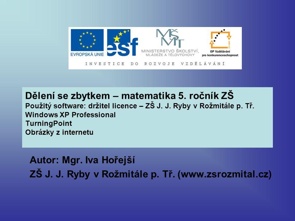 Dělení se zbytkem – matematika 5. ročník ZŠ Použitý software: držitel licence – ZŠ J. J. Ryby v Rožmitále p. Tř. Windows XP Professional TurningPoint