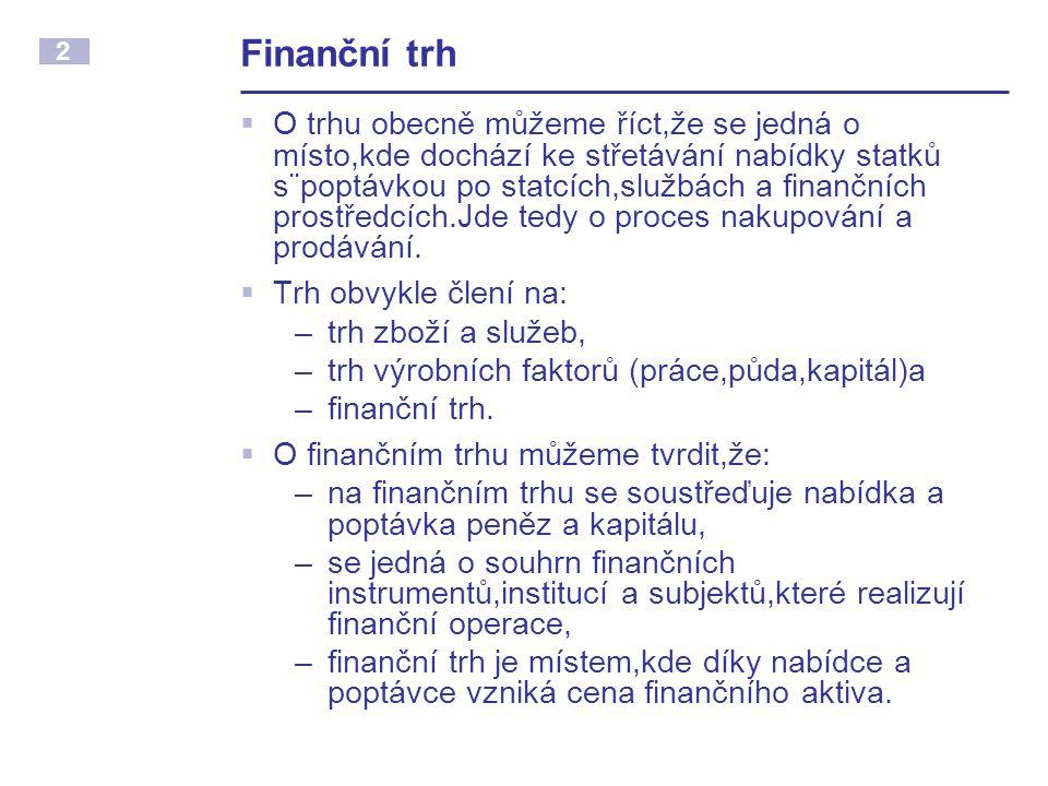 2 Finanční trh  O trhu obecně můžeme říct,že se jedná o místo,kde dochází ke střetávání nabídky statků s¨poptávkou po statcích,službách a finančních prostředcích.Jde tedy o proces nakupování a prodávání.