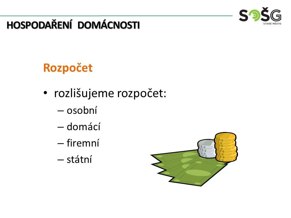 HOSPODAŘENÍ DOMÁCNOSTI Rozpočet rozlišujeme rozpočet: – osobní – domácí – firemní – státní
