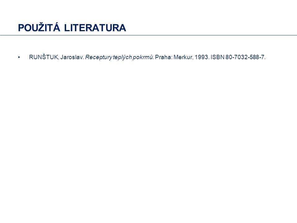 POUŽITÁ LITERATURA RUNŠTUK, Jaroslav. Receptury teplých pokrmů. Praha: Merkur, 1993. ISBN 80-7032-588-7.