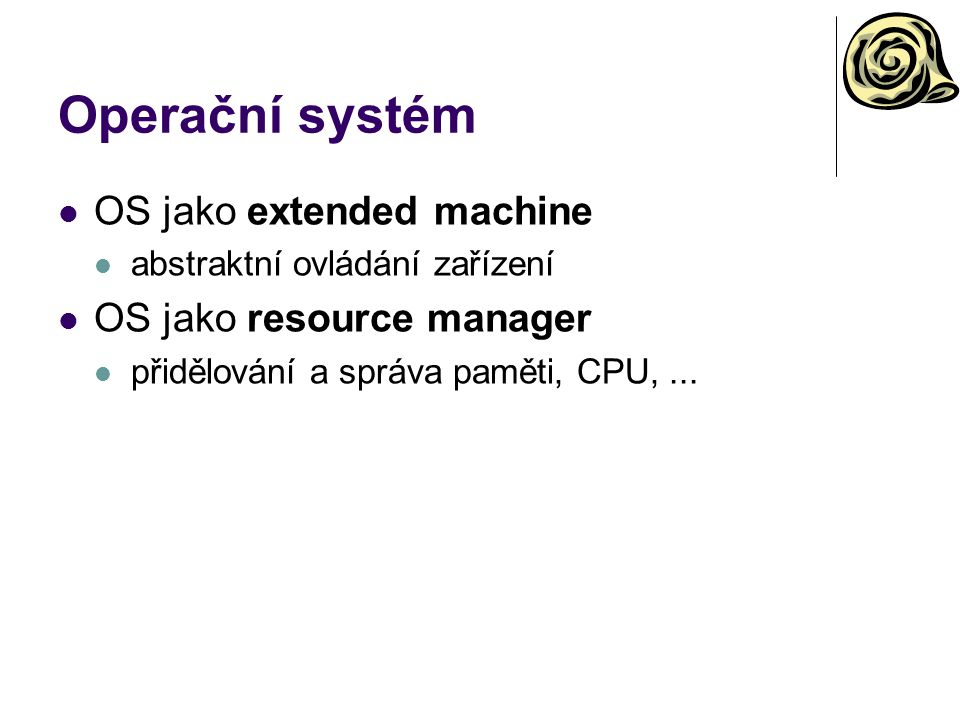 Operační systém OS jako extended machine abstraktní ovládání zařízení OS jako resource manager přidělování a správa paměti, CPU,...