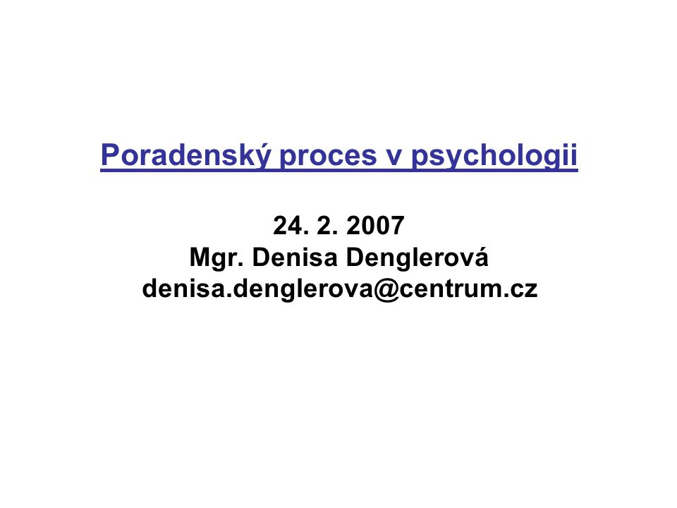 Poradenský proces v psychologii 24. 2. 2007 Mgr. Denisa Denglerová denisa.denglerova@centrum.cz