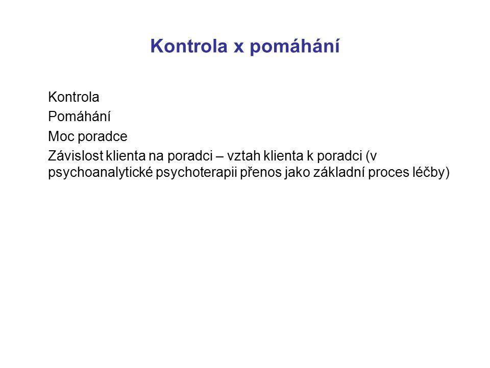 Kontrola x pomáhání Kontrola Pomáhání Moc poradce Závislost klienta na poradci – vztah klienta k poradci (v psychoanalytické psychoterapii přenos jako