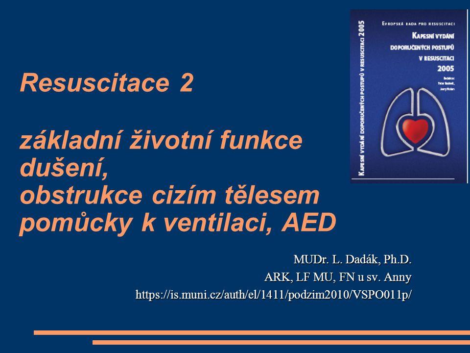 Resuscitace 2 základní životní funkce dušení, obstrukce cizím tělesem pomůcky k ventilaci, AED MUDr. L. Dadák, Ph.D. ARK, LF MU, FN u sv. Anny https:/
