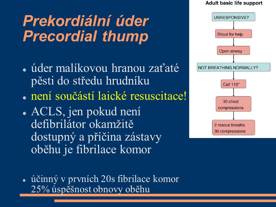 Prekordiální úder Precordial thump úder malíkovou hranou zaťaté pěsti do středu hrudníku není součástí laické resuscitace! ACLS, jen pokud není defibr