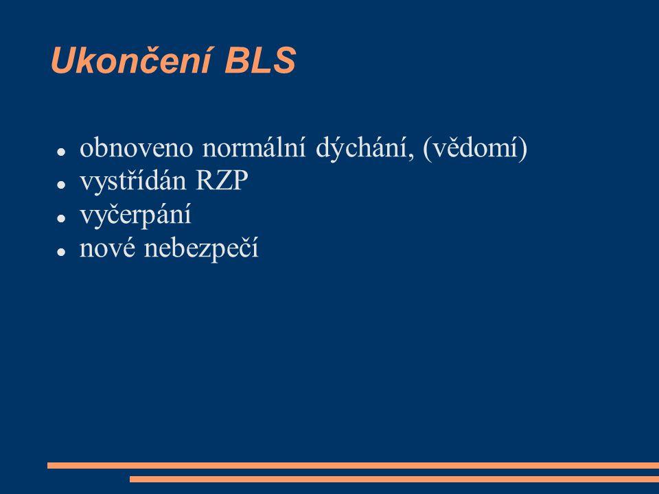Ukončení BLS obnoveno normální dýchání, (vědomí) vystřídán RZP vyčerpání nové nebezpečí