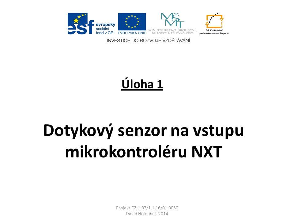 Úloha 1 Projekt CZ.1.07/1.1.16/01.0030 David Holoubek 2014 Dotykový senzor na vstupu mikrokontroléru NXT