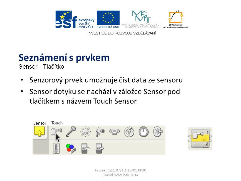 Sensor Touch Senzorový prvek umožnuje číst data ze sensoru Sensor dotyku se nachází v záložce Sensor pod tlačítkem s názvem Touch Sensor Seznámení s prvkem Sensor - Tlačítko Projekt CZ.1.07/1.1.16/01.0030 David Holoubek 2014