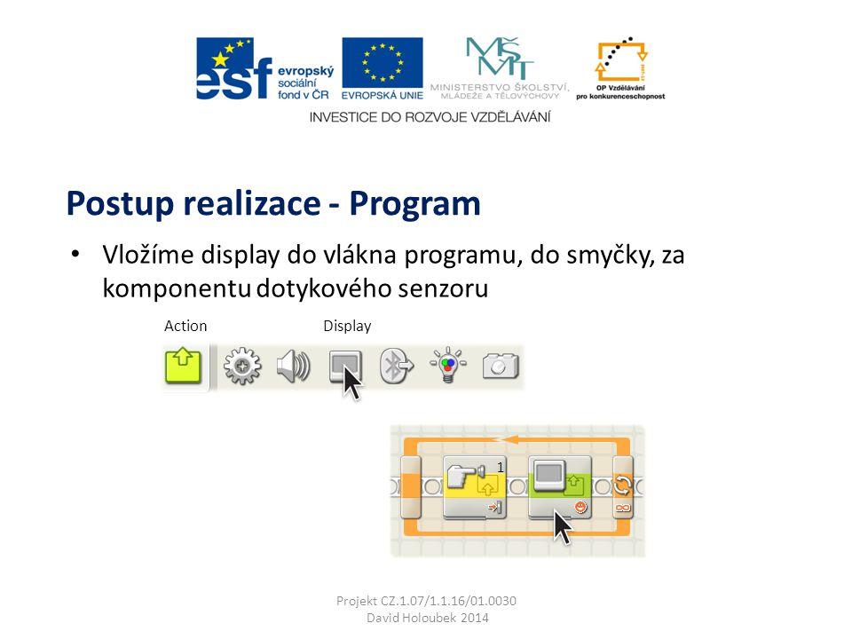 ActionDisplay Vložíme display do vlákna programu, do smyčky, za komponentu dotykového senzoru Postup realizace - Program Projekt CZ.1.07/1.1.16/01.0030 David Holoubek 2014