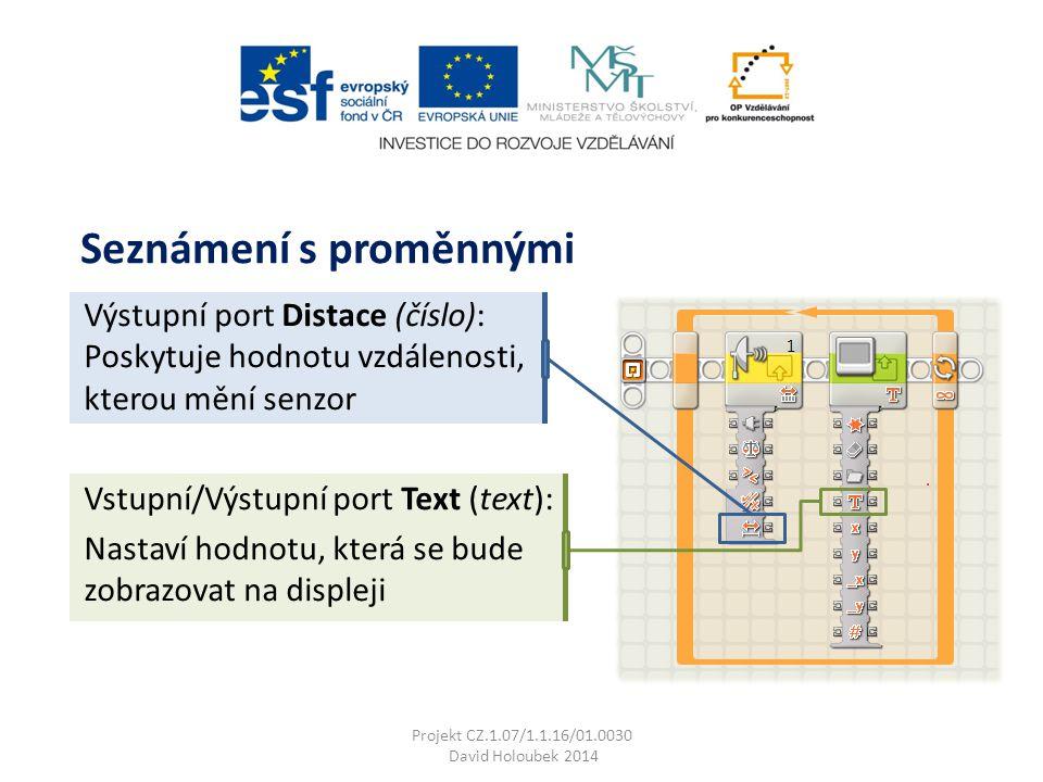 Výstupní port Distace (číslo): Poskytuje hodnotu vzdálenosti, kterou mění senzor Vstupní/Výstupní port Text (text): Nastaví hodnotu, která se bude zobrazovat na displeji Seznámení s proměnnými Projekt CZ.1.07/1.1.16/01.0030 David Holoubek 2014