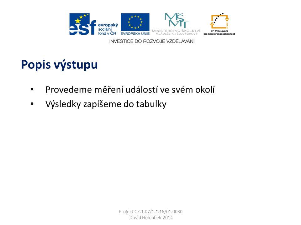 Provedeme měření událostí ve svém okolí Výsledky zapíšeme do tabulky Popis výstupu Projekt CZ.1.07/1.1.16/01.0030 David Holoubek 2014