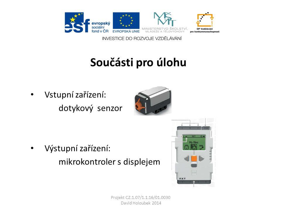 Vstupní zařízení: dotykový senzor Výstupní zařízení: mikrokontroler s displejem Projekt CZ.1.07/1.1.16/01.0030 David Holoubek 2014 Součásti pro úlohu
