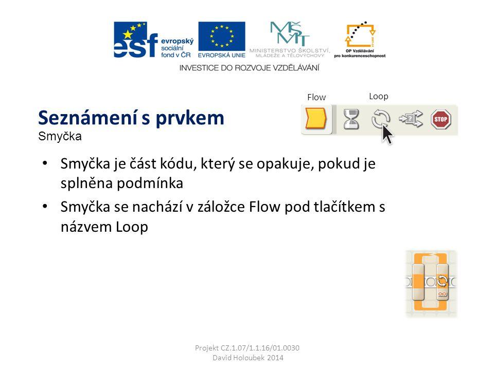 Flow Loop Smyčka je část kódu, který se opakuje, pokud je splněna podmínka Smyčka se nachází v záložce Flow pod tlačítkem s názvem Loop Seznámení s prvkem Smyčka Projekt CZ.1.07/1.1.16/01.0030 David Holoubek 2014