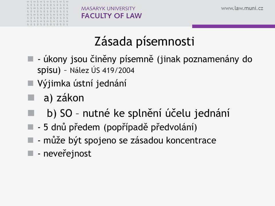 www.law.muni.cz Zásada písemnosti - úkony jsou činěny písemně (jinak poznamenány do spisu) – Nález ÚS 419/2004 Výjimka ústní jednání a) zákon b) SO – nutné ke splnění účelu jednání - 5 dnů předem (popřípadě předvolání) - může být spojeno se zásadou koncentrace - neveřejnost