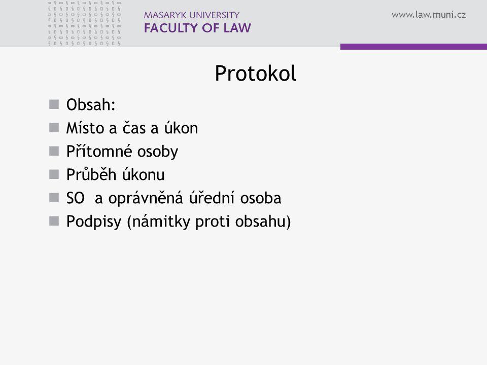 www.law.muni.cz Protokol Obsah: Místo a čas a úkon Přítomné osoby Průběh úkonu SO a oprávněná úřední osoba Podpisy (námitky proti obsahu)