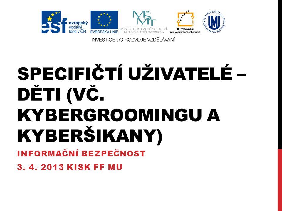 SPECIFIČTÍ UŽIVATELÉ Každý na internetu ohrožen Většina problémů ohrožuje každého, ale někoho víc a někoho míň Lze najít mnoho skupin, na které se zaměřují různé útoky Pro účely předmětu tři významné: Děti: kybergrooming a kyberšikana Firmy: bezpečnostní politika Stát: informační válka