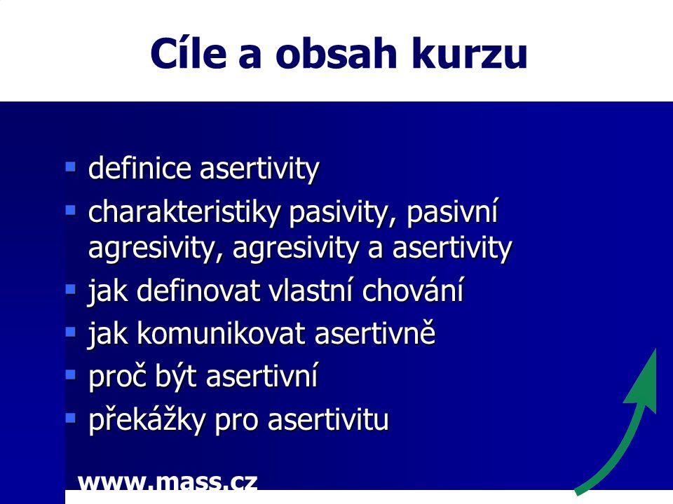 www.mass.cz Cíle a obsah kurzu  definice asertivity  charakteristiky pasivity, pasivní agresivity, agresivity a asertivity  jak definovat vlastní chování  jak komunikovat asertivně  proč být asertivní  překážky pro asertivitu