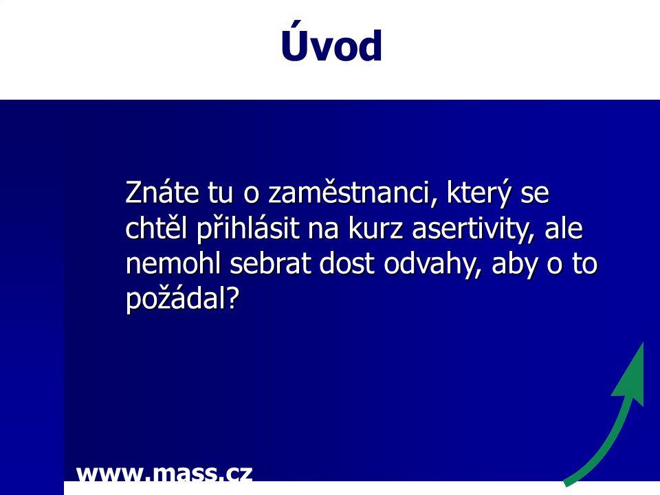 www.mass.cz Úvod Znáte tu o zaměstnanci, který se chtěl přihlásit na kurz asertivity, ale nemohl sebrat dost odvahy, aby o to požádal